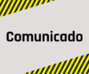 Imagem com fundo cinza e detalhe simulando faixas de sinalização nas cores amarela e preta nas parte superior e inferior. No centro da imagem está a palavra Comunicado escrita na cor preta.